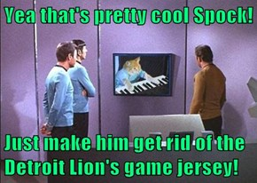 Yea that's pretty cool Spock!  Just make him get rid of the Detroit Lion's game jersey!