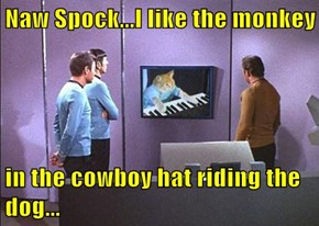 Naw Spock...I like the monkey  in the cowboy hat riding the dog...