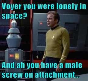 Voyer you were lonely in space?  And ah you have a male screw on attachment...