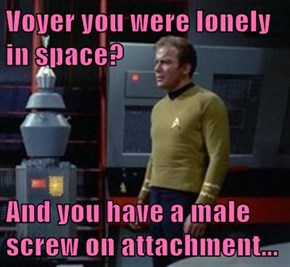 Voyer you were lonely in space?  And you have a male screw on attachment...