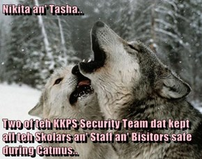 Nikita an' Tasha..  Two of teh KKPS Security Team dat kept all teh Skolars an' Staff an' Bisitors safe during Catmus..