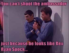 You can't shoot the ambassador  just because he looks like Rex Ryan Spock...