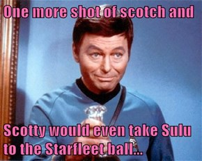 One more shot of scotch and  Scotty would even take Sulu to the Starfleet ball...