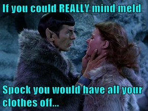 If you could REALLY mind meld  Spock you would have all your clothes off...