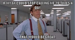 IF MY GF COULD STOP CALLING ME 20 TIMES A DAY  THAT WOULD BE GREAT.