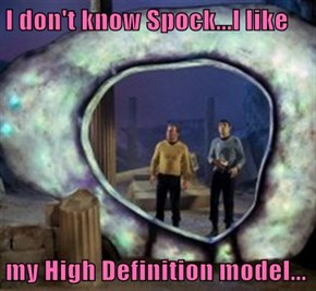 I don't know Spock...I like  my High Definition model...