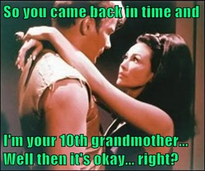 So you came back in time and   I'm your 10th grandmother... Well then it's okay... right?
