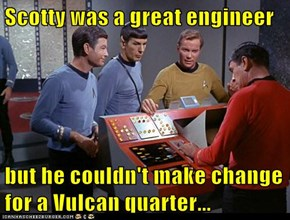 Scotty was a great engineer   but he couldn't make change for a Vulcan quarter...