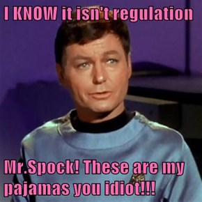 I KNOW it isn't regulation  Mr.Spock! These are my pajamas you idiot!!!