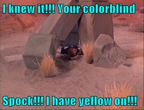 I knew it!!! Your colorblind  Spock!!! I have yellow on!!!