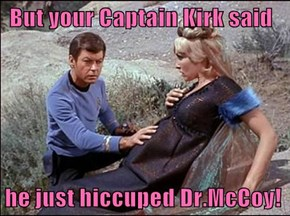 But your Captain Kirk said  he just hiccuped Dr.McCoy!