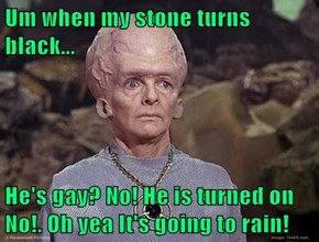 Um when my stone turns black...  He's gay? No! He is turned on No!. Oh yea It's going to rain!
