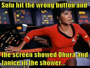 Sulu hit the wrong button and  the screen showed Ohura and Janice in the shower...