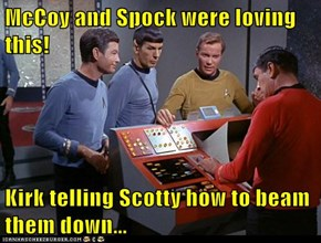 McCoy and Spock were loving this!  Kirk telling Scotty how to beam them down...