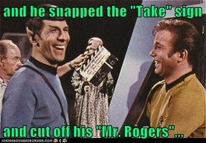 "and he snapped the ""Take"" sign  and cut off his ""Mr. Rogers""..."