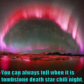 You can always tell when it is tombstone death star chili night.