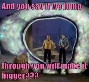 And you say if we jump  through you will make it bigger???