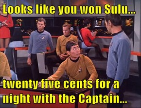 Looks like you won Sulu...  twenty five cents for a night with the Captain...