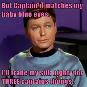 But Captain it matches my baby blue eyes..  I'll trade my silk nighty for THREE captains thongs...