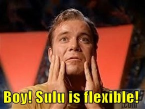 Boy! Sulu is flexible!
