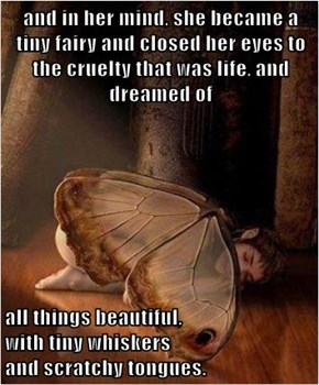 and in her mind, she became a tiny fairy and closed her eyes to the cruelty that was life, and dreamed of  all things beautiful,                                                     with tiny whiskers                                                   and s