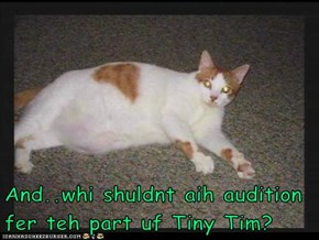 And..whi shuldnt aih audition fer teh part uf Tiny Tim?