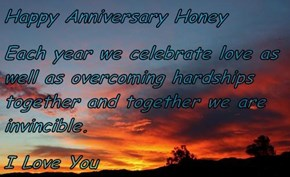 Happy Anniversary Honey Each year we celebrate love as well as overcoming hardships together and together we are invincible. I Love You