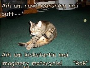 "Aih am nawt warshing mai butt--  Aih am kickstartin mai imaginery motocycle!    ""Rak"""