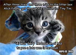 After three tries  and three trips to the litter box  Alick finally  got through his audition for Tiny Tim.