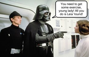 You need to get some exercise, young lady! All you do is Leia 'round!