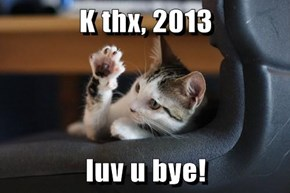 K thx, 2013  luv u bye!