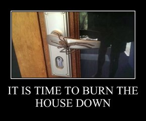 IT IS TIME TO BURN THE HOUSE DOWN