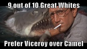 9 out of 10 Great Whites  Prefer Viceroy over Camel