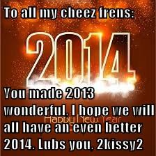 To all my cheez frens:  You made 2013 wonderful, I hope we will all have an even better 2014. Lubs you, 2kissy2