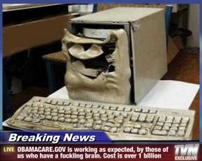 Breaking News - OBAMACARE.GOV is working as expected, by those of us who have a fuckiing brain. Cost is over 1 billion
