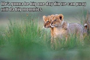 We'z gunna be big one day din we can pway wiff da big mommies