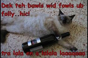 Dek teh bawls wid fowls ub folly..hic!  tra lala en a lalala laaaaaaa