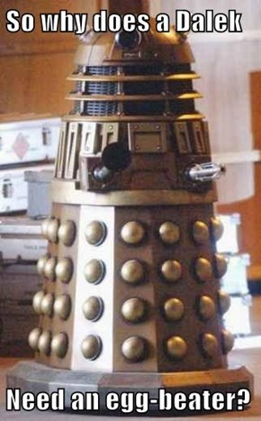 So why does a Dalek  Need an egg-beater?