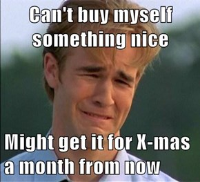 Can't buy myself something nice  Might get it for X-mas a month from now