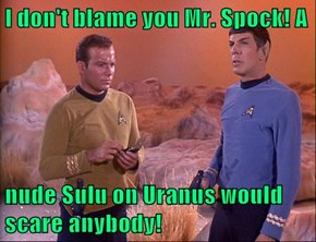 I don't blame you Mr. Spock! A  nude Sulu on Uranus would scare anybody!