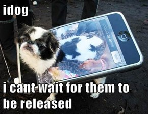 idog  i cant wait for them to be released