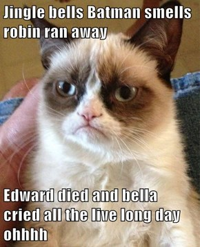 Jingle bells Batman smells robin ran away  Edward died and bella cried all the live long day ohhhh