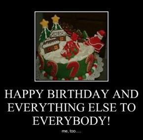 HAPPY BIRTHDAY AND EVERYTHING ELSE TO  EVERYBODY!