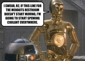 I SWEAR, R2, IF THIS LINE FOR THE MENBOTS RESTROOM DOESN'T START MOVING, I'M GOING TO START SPEWING COOLANT EVERYWHERE.