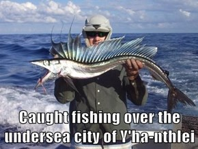 Caught fishing over the undersea city of Y'ha-nthlei