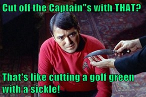 "Cut off the Captain""s with THAT?  That's like cutting a golf green with a sickle!"