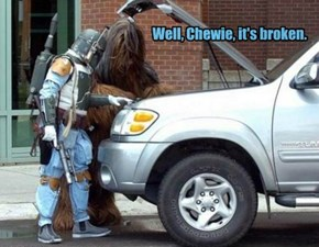 Well, Chewie, it's broken.