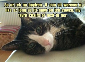 So  ur  teh  nu  boyfren.   U   can  sit  werever  u  like  az  long  as  itz  nawt  on  teh  cowch,  my  favrit  chairs  or  next  tu  her.