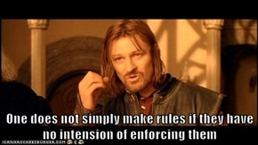 One does not simply make rules if they have no intension of enforcing them