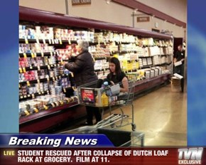 Breaking News - STUDENT RESCUED AFTER COLLAPSE OF DUTCH LOAF RACK AT GROCERY.  FILM AT 11.